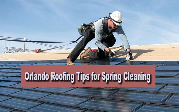 Orlando Roofing Tips for Spring Cleaning